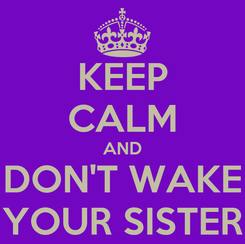 Poster: KEEP CALM AND DON'T WAKE YOUR SISTER