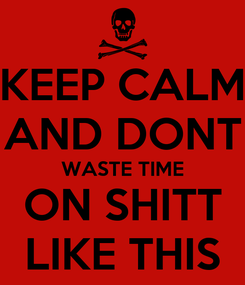 Poster: KEEP CALM AND DONT WASTE TIME ON SHITT LIKE THIS