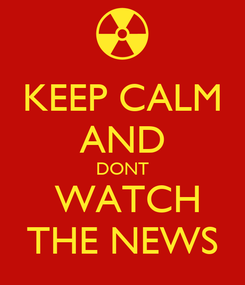 Poster: KEEP CALM AND DONT  WATCH THE NEWS