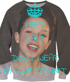 Poster: KEEP CALM AND DONT WEAR MY SWEATSHIRT