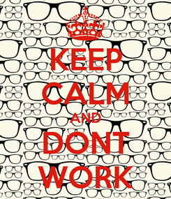 Poster: KEEP CALM AND DONT WORK