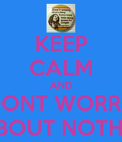 Poster: KEEP CALM AND DONT WORRY ABOUT NOTHIN