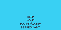 Poster: KEEP CALM AND DON'T WORRY BE PREGNANT