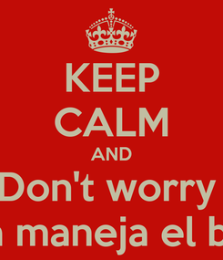 Poster: KEEP CALM AND Don't worry  Mi papa maneja el billetito