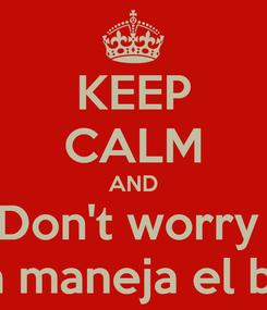 Poster: KEEP CALM AND Don't worry  Mi papa maneja el billetito