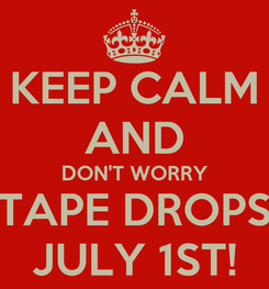 Poster: KEEP CALM AND DON'T WORRY TAPE DROPS JULY 1ST!