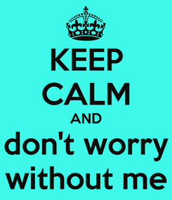 Poster: KEEP CALM AND don't worry without me