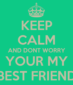 Poster: KEEP CALM AND DONT WORRY YOUR MY BEST FRIEND