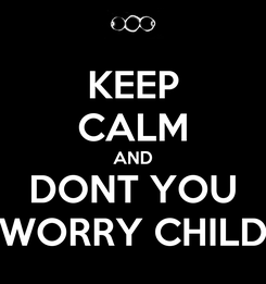 Poster: KEEP CALM AND DONT YOU WORRY CHILD