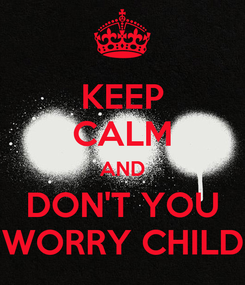 Poster: KEEP CALM AND DON'T YOU WORRY CHILD