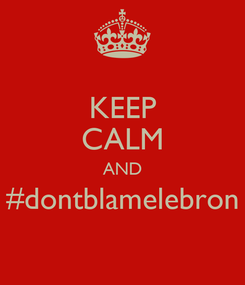 Poster: KEEP CALM AND #dontblamelebron