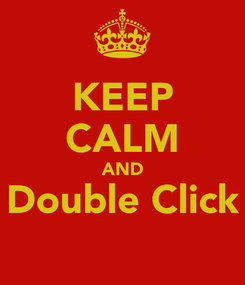 Poster: KEEP CALM AND Double Click