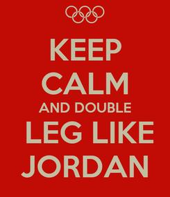Poster: KEEP CALM AND DOUBLE  LEG LIKE JORDAN