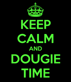 Poster: KEEP CALM AND DOUGIE TIME