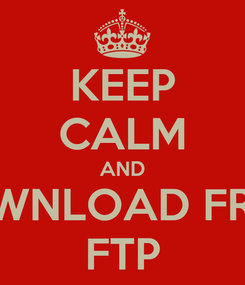 Poster: KEEP CALM AND DOWNLOAD FROM FTP