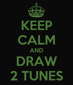Poster: KEEP CALM AND DRAW 2 TUNES