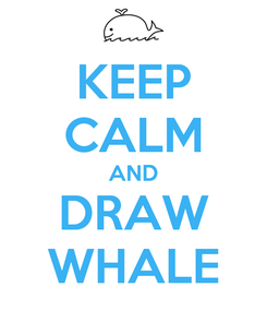 Poster: KEEP CALM AND DRAW WHALE