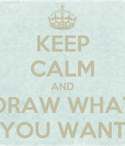 Poster: KEEP CALM AND DRAW WHAT YOU WANT