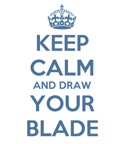 Poster: KEEP CALM AND DRAW YOUR BLADE
