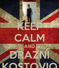 Poster: KEEP CALM AND DRAZNI KOSTOVIQ