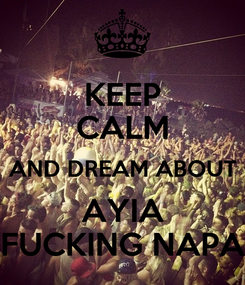 Poster: KEEP CALM AND DREAM ABOUT AYIA FUCKING NAPA