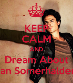 Poster: KEEP CALM AND Dream About Ian Somerhalder