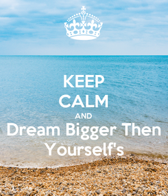 Poster: KEEP CALM AND Dream Bigger Then Yourself's