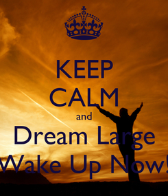Poster: KEEP CALM and Dream Large Wake Up Now!