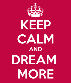 Poster: KEEP CALM AND DREAM  MORE