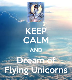Poster: KEEP CALM AND Dream of Flying Unicorns
