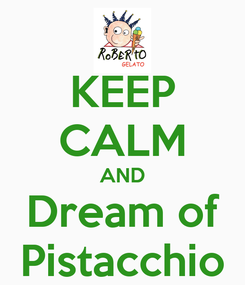 Poster: KEEP CALM AND Dream of Pistacchio