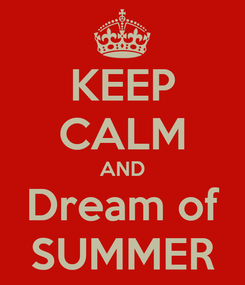 Poster: KEEP CALM AND Dream of SUMMER