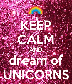 Poster: KEEP CALM AND dream of UNICORNS