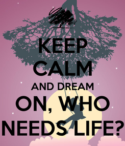 Poster: KEEP CALM AND DREAM ON, WHO NEEDS LIFE?