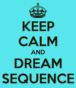 Poster: KEEP CALM AND DREAM SEQUENCE
