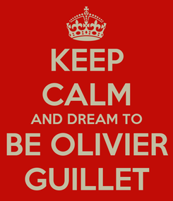Poster: KEEP CALM AND DREAM TO BE OLIVIER GUILLET