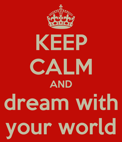 Poster: KEEP CALM AND dream with your world