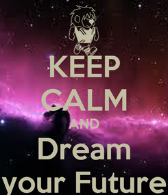Poster: KEEP CALM AND Dream your Future