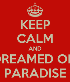 Poster: KEEP CALM AND DREAMED OF  PARADISE