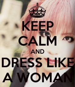 Poster: KEEP CALM AND DRESS LIKE A WOMAN