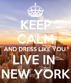 Poster: KEEP CALM AND DRESS LIKE YOU  LIVE IN  NEW YORK
