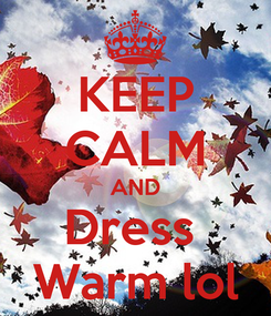 Poster: KEEP CALM AND Dress  Warm lol