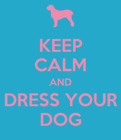 Poster: KEEP CALM AND DRESS YOUR DOG