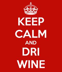 Poster: KEEP CALM AND DRI WINE