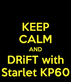 Poster: KEEP CALM AND DRiFT with Starlet KP60