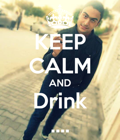 Poster: KEEP CALM AND Drink ....