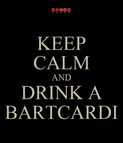 Poster: KEEP CALM AND DRINK A BARTCARDI