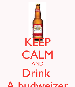 Poster: KEEP CALM AND Drink  A budweizer