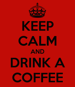 Poster: KEEP CALM AND DRINK A COFFEE