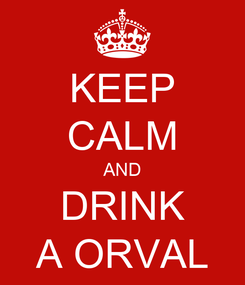 Poster: KEEP CALM AND DRINK A ORVAL